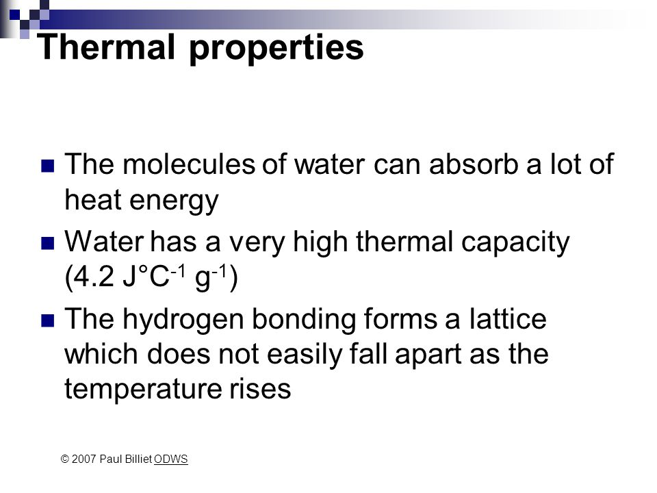 Thermal properties The molecules of water can absorb a lot of heat energy Water has a very high thermal capacity (4.2 J°C -1 g -1 ) The hydrogen bonding forms a lattice which does not easily fall apart as the temperature rises © 2007 Paul Billiet ODWSODWS