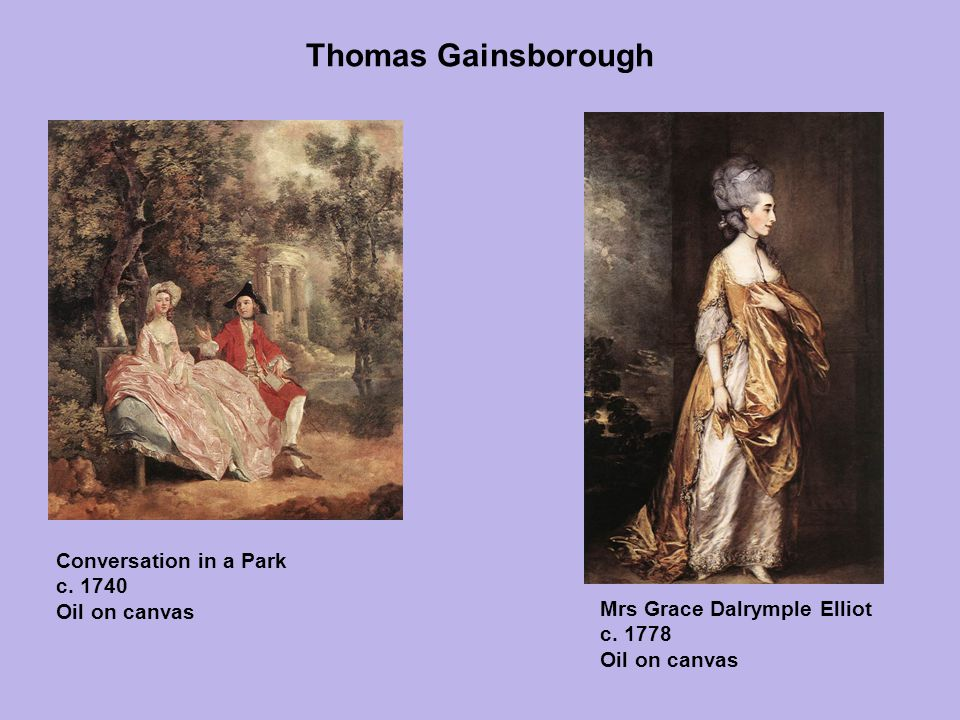 Thomas Gainsborough Conversation in a Park c. 1740 Oil on canvas Mrs Grace Dalrymple Elliot c. 1778 Oil on canvas
