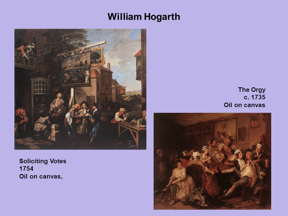 William Hogarth Soliciting Votes 1754 Oil on canvas, The Orgy c. 1735 Oil on canvas