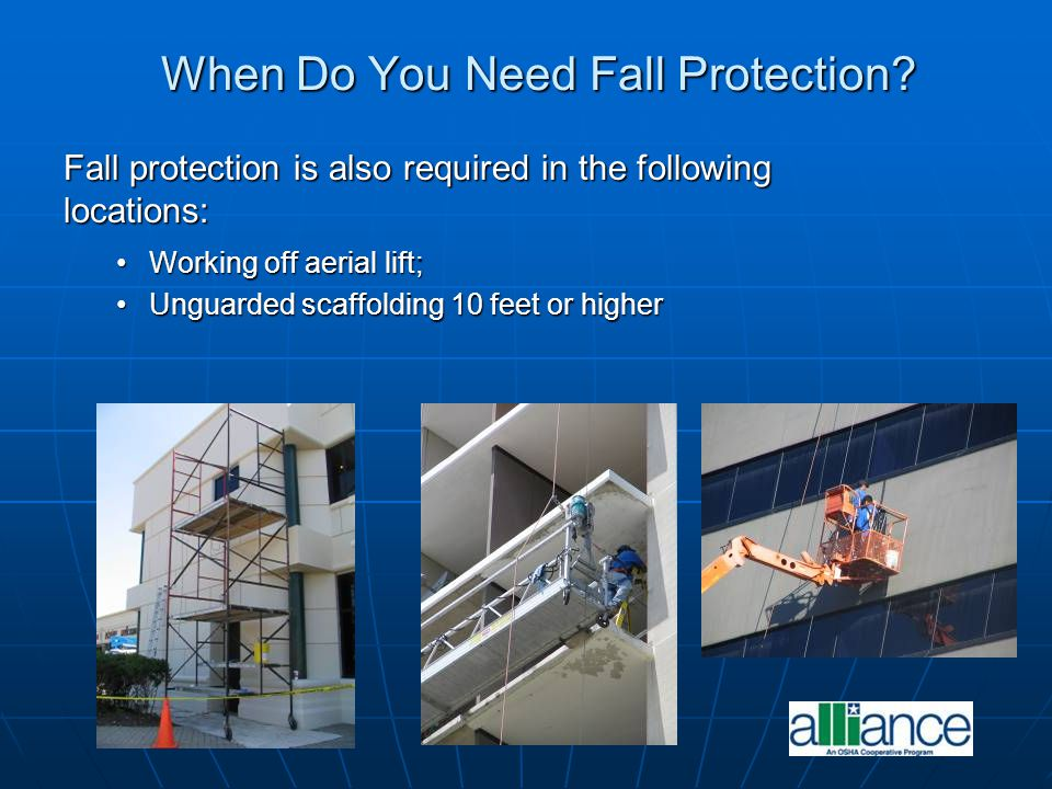 When Do You Need Fall Protection? Fall protection is also required in the following locations: Working off aerial lift;Working off aerial lift; Unguar