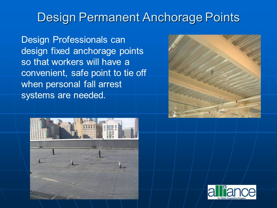 Design Permanent Anchorage Points Design Professionals can design fixed anchorage points so that workers will have a convenient, safe point to tie off