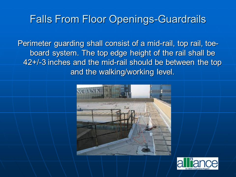 Falls From Floor Openings-Guardrails Perimeter guarding shall consist of a mid-rail, top rail, toe- board system. The top edge height of the rail shal
