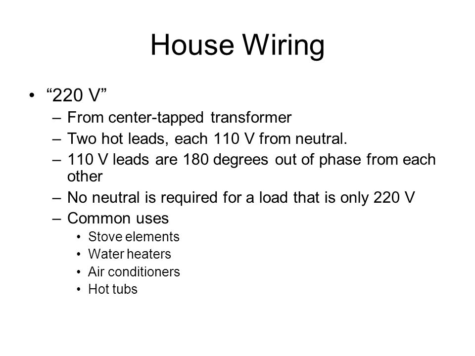 "House Wiring ""220 V"" –From center-tapped transformer –Two hot leads, each 110 V from neutral. –110 V leads are 180 degrees out of phase from each othe"