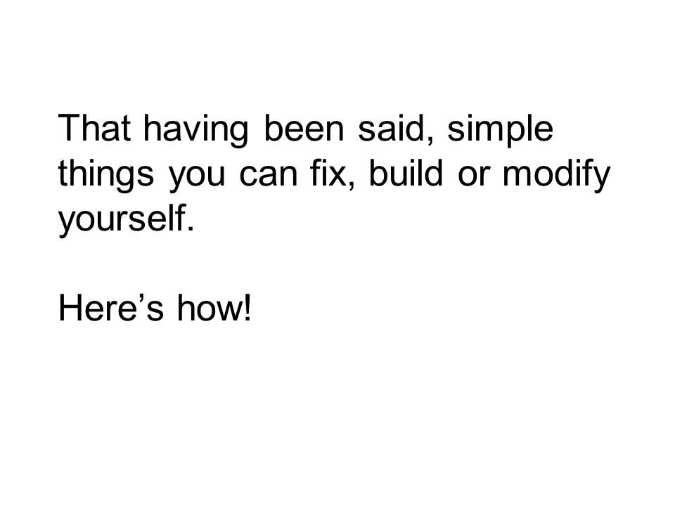 That having been said, simple things you can fix, build or modify yourself. Here's how!