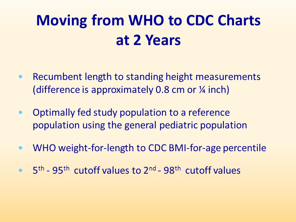 Moving from WHO to CDC Charts at 2 Years Recumbent length to standing height measurements (difference is approximately 0.8 cm or ¼ inch) Optimally fed