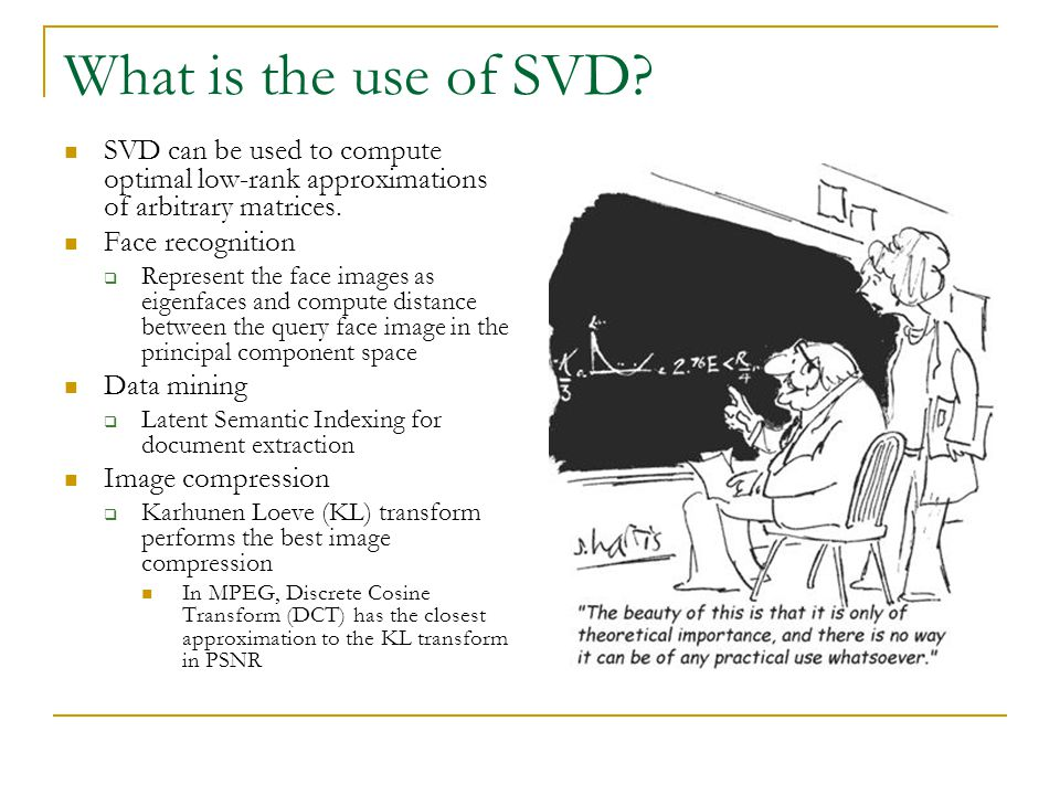 What is the use of SVD? SVD can be used to compute optimal low-rank approximations of arbitrary matrices. Face recognition  Represent the face images
