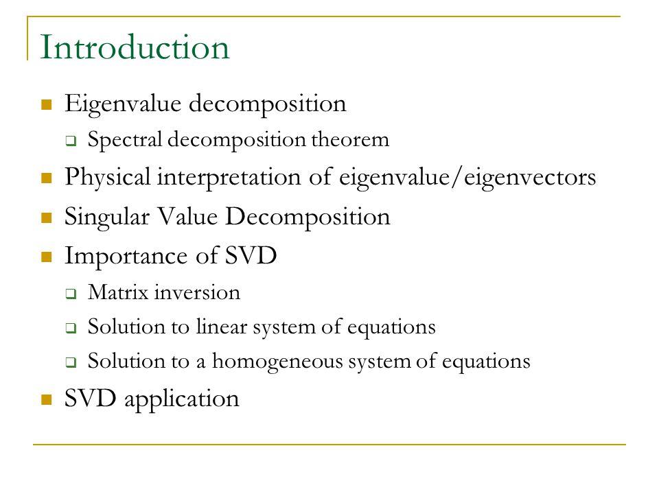 Introduction Eigenvalue decomposition  Spectral decomposition theorem Physical interpretation of eigenvalue/eigenvectors Singular Value Decomposition