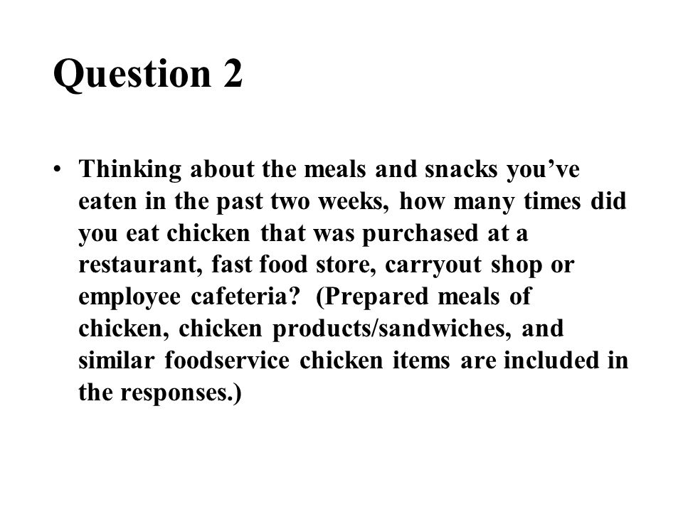 Question 2 Thinking about the meals and snacks you've eaten in the past two weeks, how many times did you eat chicken that was purchased at a restaurant, fast food store, carryout shop or employee cafeteria.