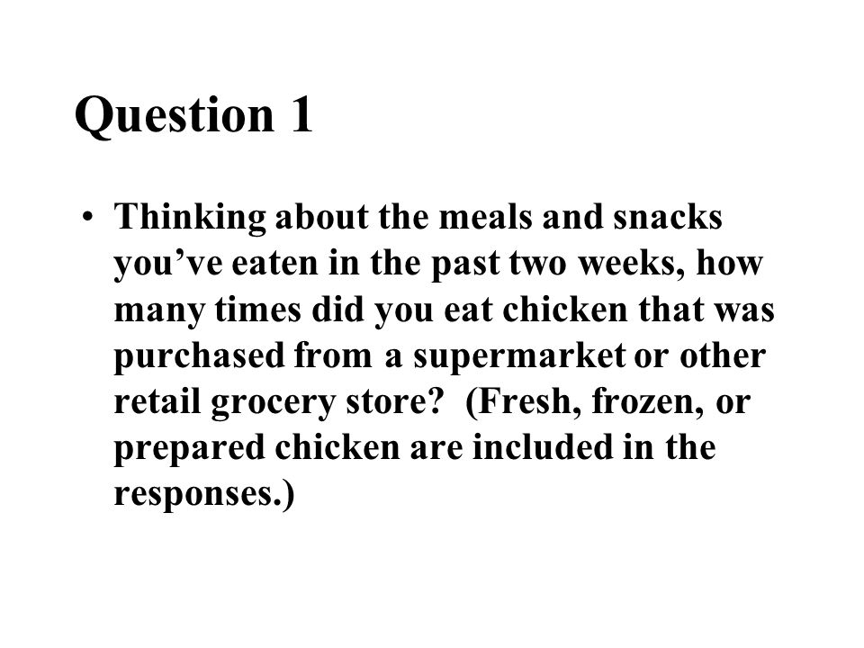 Question 1 Thinking about the meals and snacks you've eaten in the past two weeks, how many times did you eat chicken that was purchased from a superm