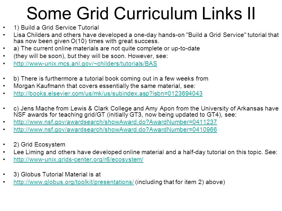 Some Grid Curriculum Links II 1) Build a Grid Service Tutorial Lisa Childers and others have developed a one-day hands-on Build a Grid Service tutorial that has now been given O(10) times with great success.