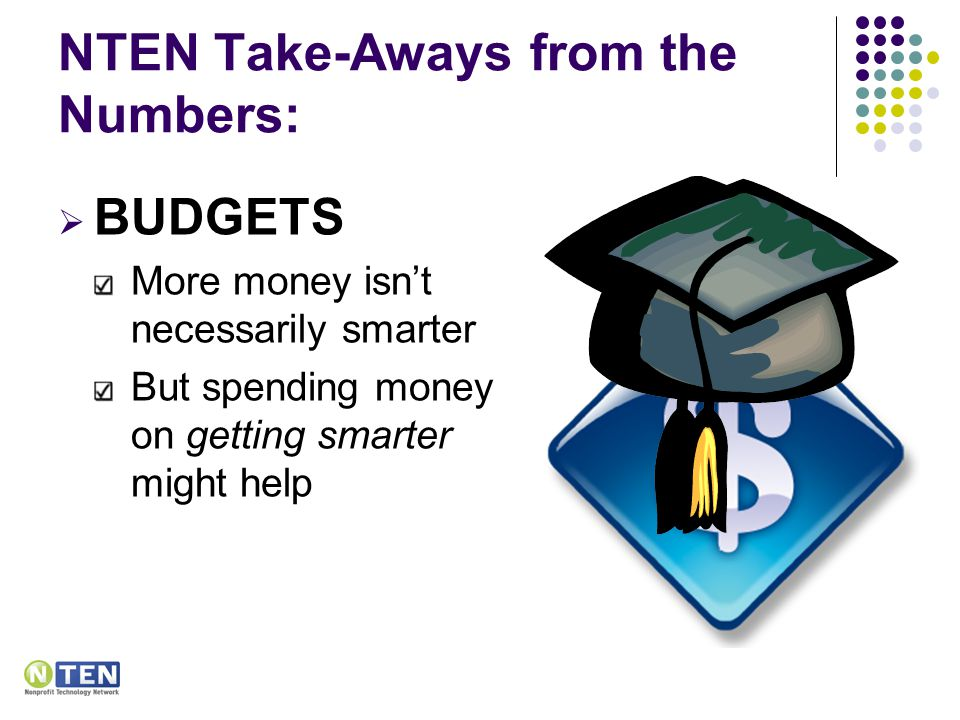 NTEN Take-Aways from the Numbers:  BUDGETS More money isn't necessarily smarter But spending money on getting smarter might help