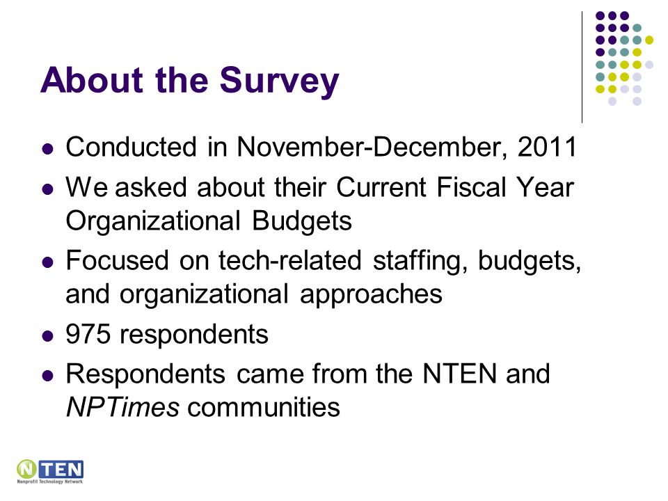 About the Survey Conducted in November-December, 2011 We asked about their Current Fiscal Year Organizational Budgets Focused on tech-related staffing, budgets, and organizational approaches 975 respondents Respondents came from the NTEN and NPTimes communities