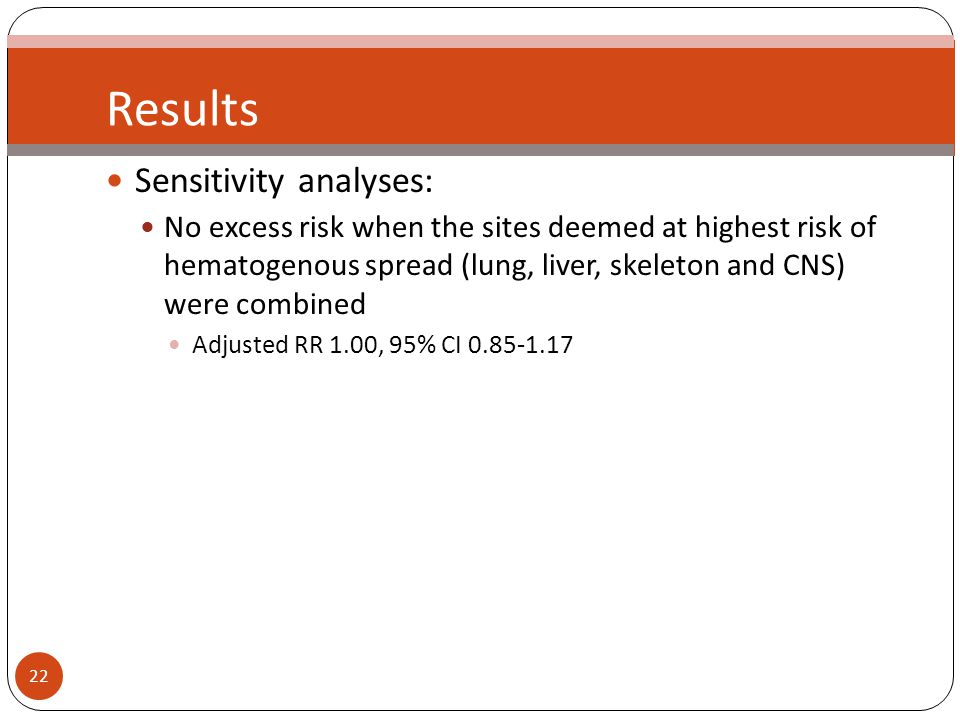 22 Results Sensitivity analyses: No excess risk when the sites deemed at highest risk of hematogenous spread (lung, liver, skeleton and CNS) were combined Adjusted RR 1.00, 95% CI
