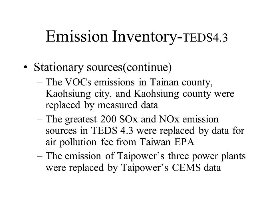 Emission Inventory- TEDS4.3 Stationary sources(continue) –The VOCs emissions in Tainan county, Kaohsiung city, and Kaohsiung county were replaced by measured data –The greatest 200 SOx and NOx emission sources in TEDS 4.3 were replaced by data for air pollution fee from Taiwan EPA –The emission of Taipower's three power plants were replaced by Taipower's CEMS data