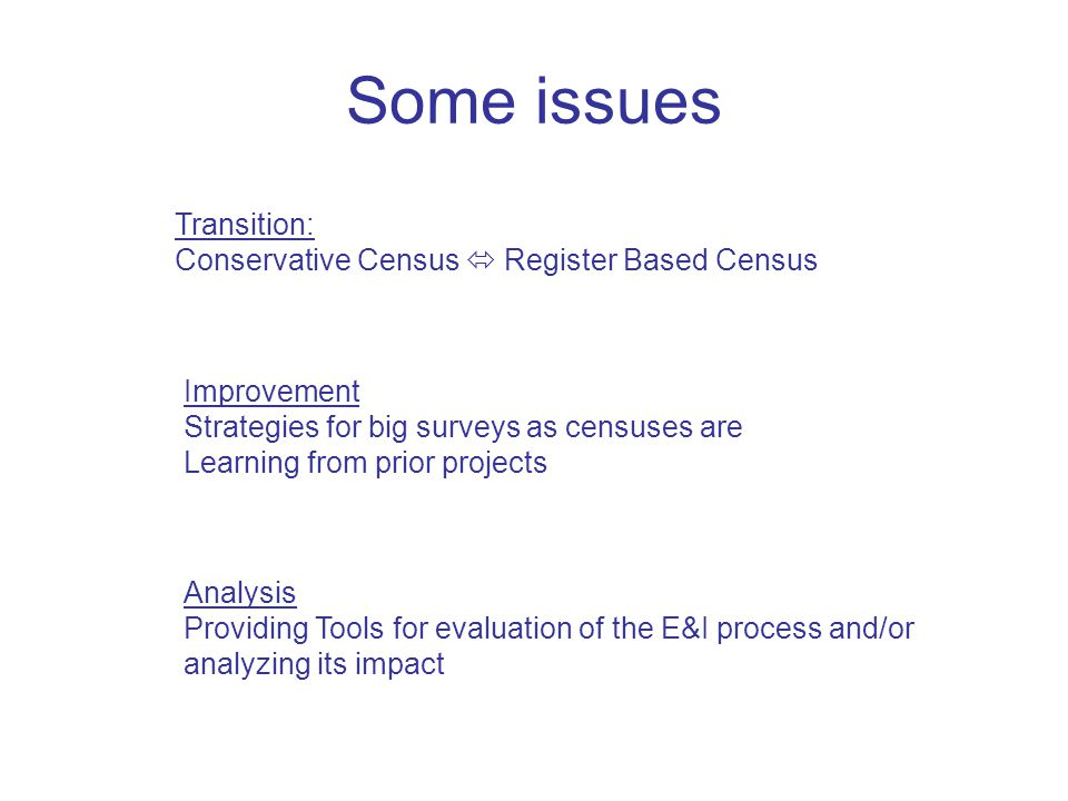 Some issues Transition: Conservative Census  Register Based Census Improvement Strategies for big surveys as censuses are Learning from prior projects Analysis Providing Tools for evaluation of the E&I process and/or analyzing its impact