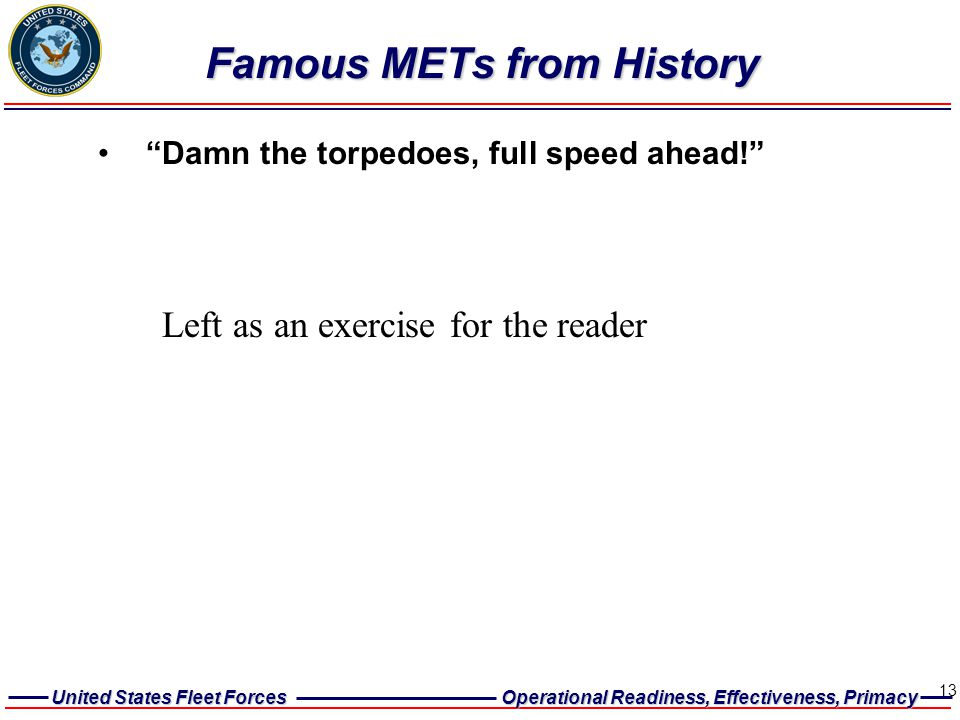 United States Fleet Forces Operational Readiness, Effectiveness, Primacy 13 Famous METs from History Famous METs from History Damn the torpedoes, full speed ahead! Left as an exercise for the reader