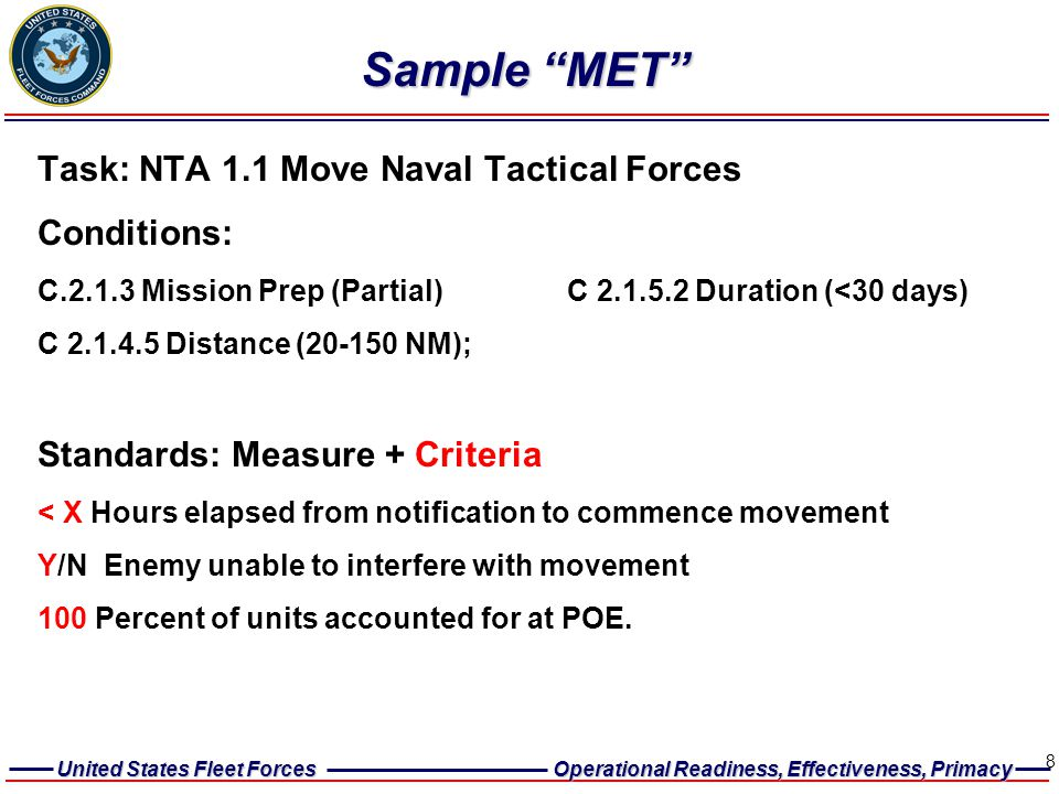 United States Fleet Forces Operational Readiness, Effectiveness, Primacy 8 Sample MET Task: NTA 1.1 Move Naval Tactical Forces Conditions: C.2.1.3 Mission Prep (Partial) C 2.1.5.2 Duration (<30 days) C 2.1.4.5 Distance (20-150 NM); Standards: Measure + Criteria < X Hours elapsed from notification to commence movement Y/N Enemy unable to interfere with movement 100 Percent of units accounted for at POE.