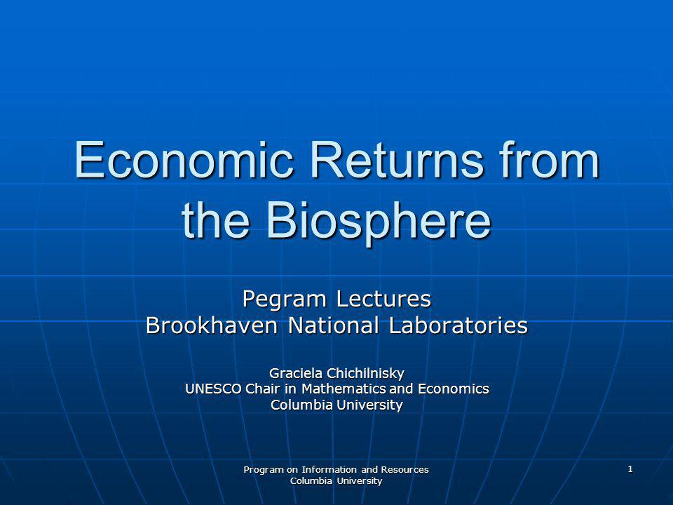 Program on Information and Resources Columbia University 1 Economic Returns from the Biosphere Pegram Lectures Brookhaven National Laboratories Graciela Chichilnisky UNESCO Chair in Mathematics and Economics Columbia University