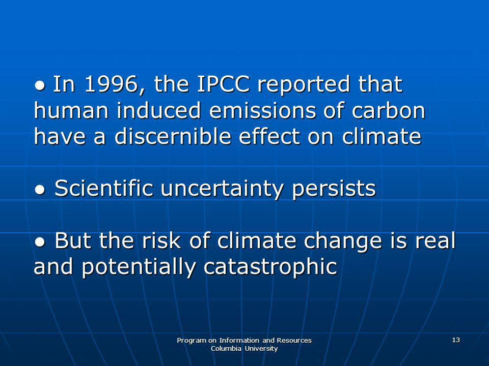 Program on Information and Resources Columbia University 13 ● In 1996, the IPCC reported that human induced emissions of carbon have a discernible effect on climate ● Scientific uncertainty persists ● But the risk of climate change is real and potentially catastrophic