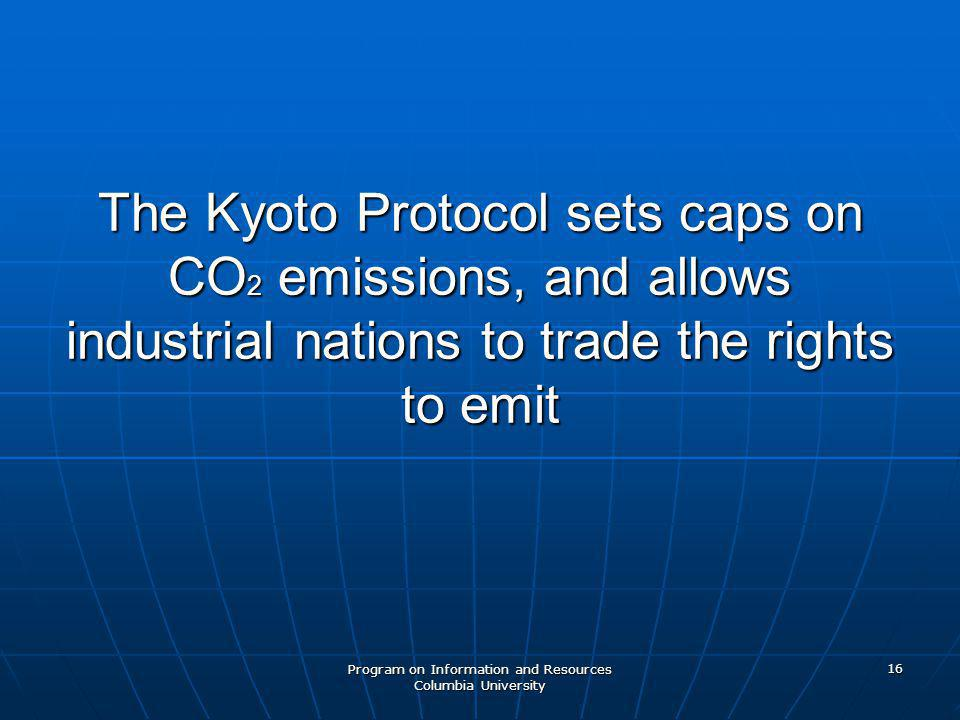 Program on Information and Resources Columbia University 16 The Kyoto Protocol sets caps on CO 2 emissions, and allows industrial nations to trade the rights to emit