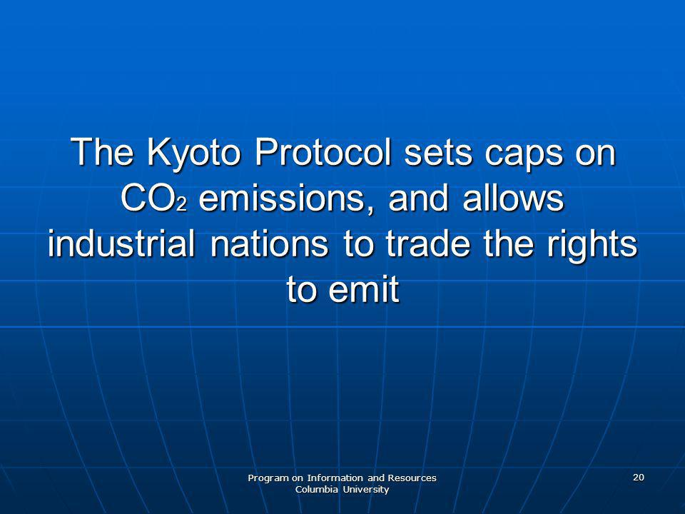 Program on Information and Resources Columbia University 20 The Kyoto Protocol sets caps on CO 2 emissions, and allows industrial nations to trade the rights to emit