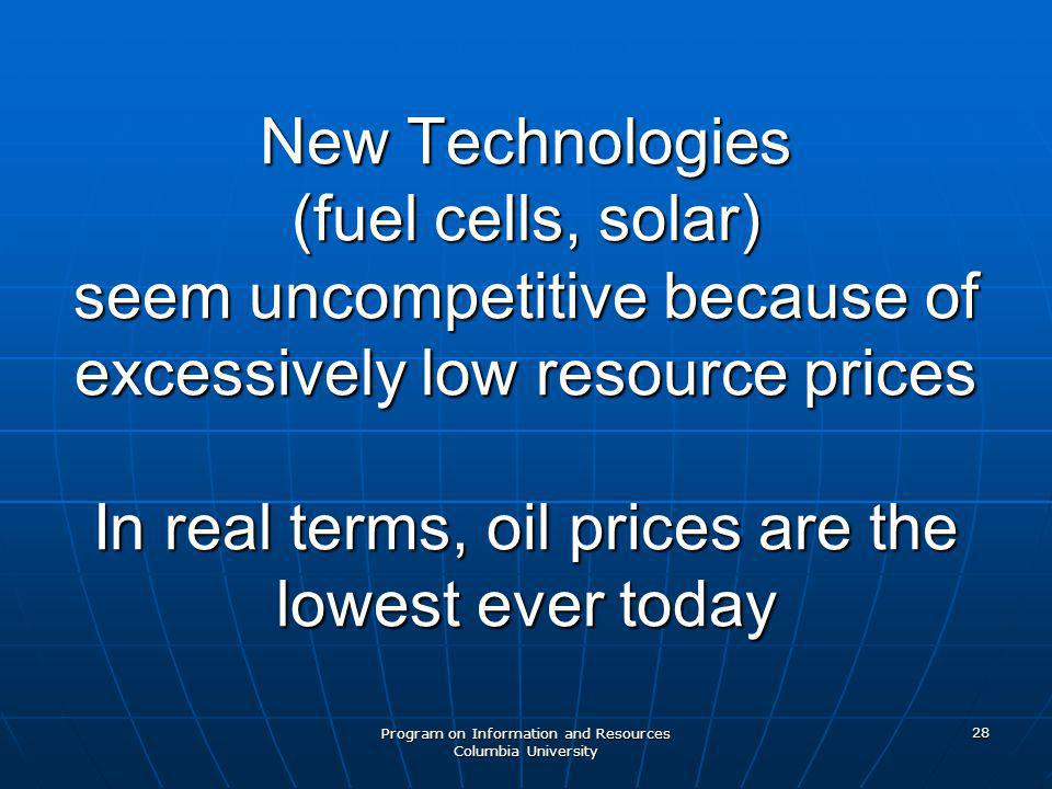 Program on Information and Resources Columbia University 28 New Technologies (fuel cells, solar) seem uncompetitive because of excessively low resource prices In real terms, oil prices are the lowest ever today
