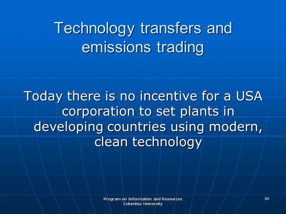 Program on Information and Resources Columbia University 30 Technology transfers and emissions trading Today there is no incentive for a USA corporation to set plants in developing countries using modern, clean technology