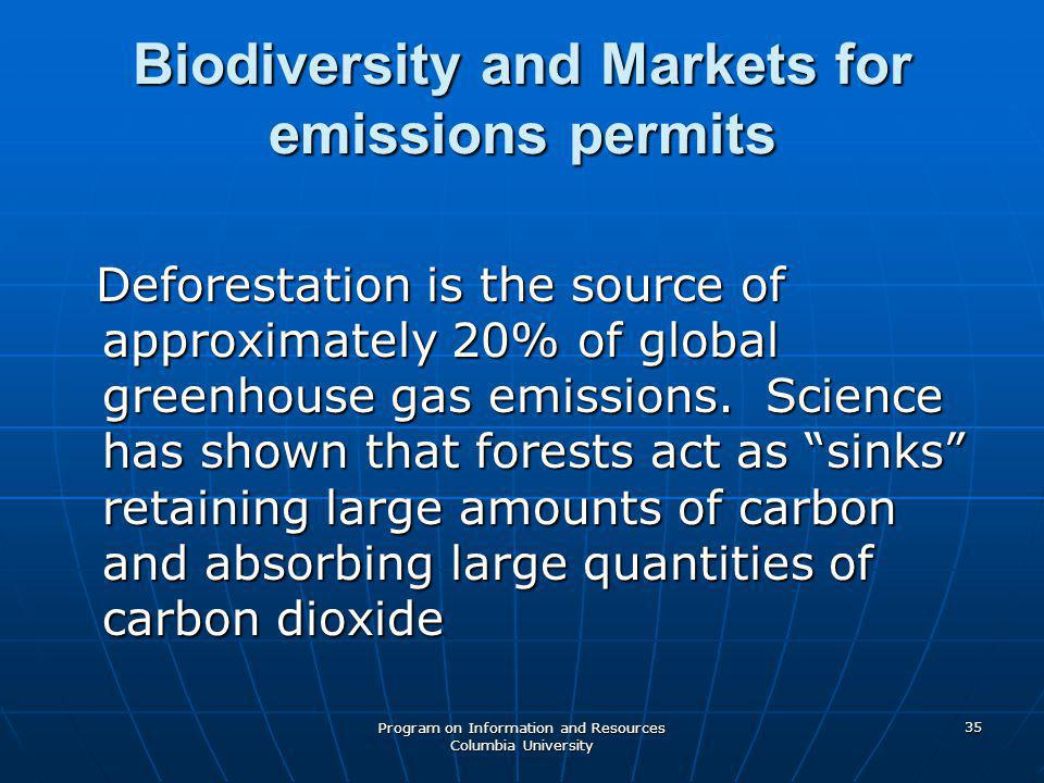 Program on Information and Resources Columbia University 35 Biodiversity and Markets for emissions permits Deforestation is the source of approximately 20% of global greenhouse gas emissions.
