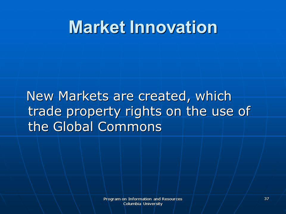 Program on Information and Resources Columbia University 37 Market Innovation New Markets are created, which trade property rights on the use of the Global Commons New Markets are created, which trade property rights on the use of the Global Commons
