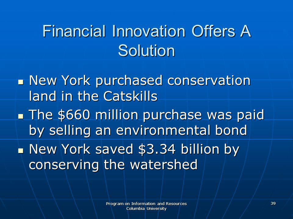 Program on Information and Resources Columbia University 39 Financial Innovation Offers A Solution New York purchased conservation land in the Catskills New York purchased conservation land in the Catskills The $660 million purchase was paid by selling an environmental bond The $660 million purchase was paid by selling an environmental bond New York saved $3.34 billion by conserving the watershed New York saved $3.34 billion by conserving the watershed
