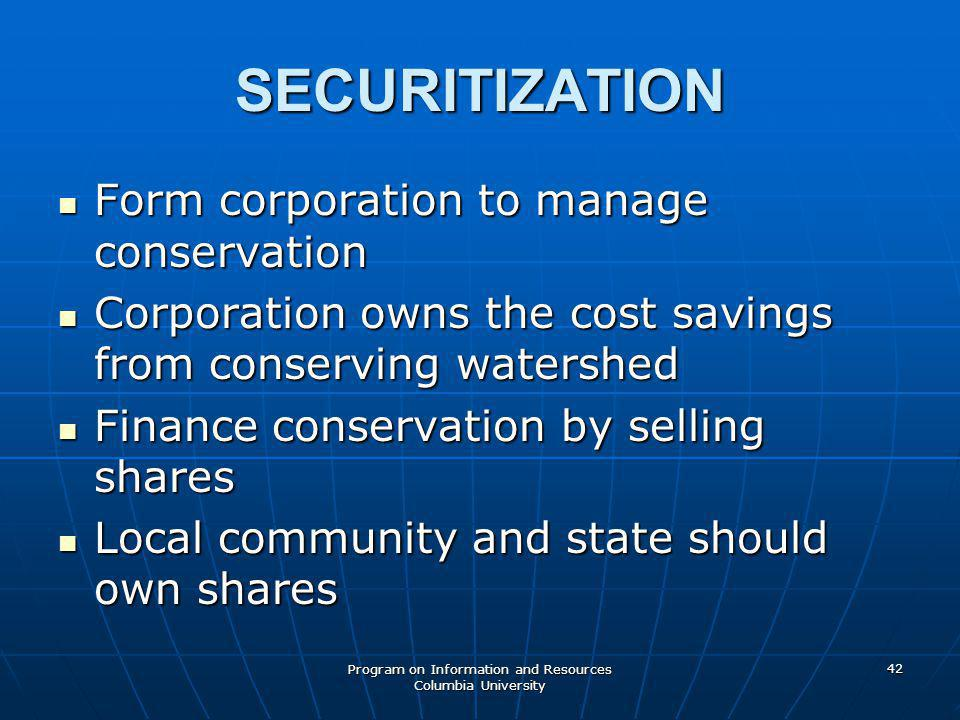 Program on Information and Resources Columbia University 42 SECURITIZATION Form corporation to manage conservation Form corporation to manage conservation Corporation owns the cost savings from conserving watershed Corporation owns the cost savings from conserving watershed Finance conservation by selling shares Finance conservation by selling shares Local community and state should own shares Local community and state should own shares