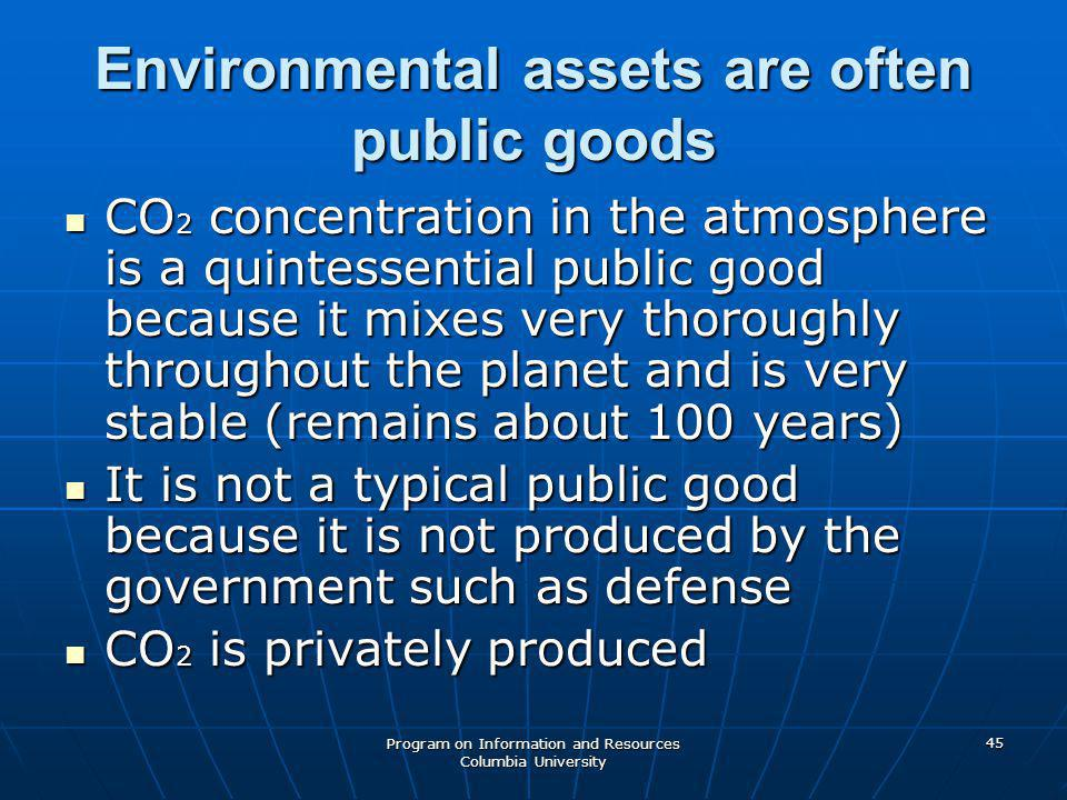 Program on Information and Resources Columbia University 45 Environmental assets are often public goods CO 2 concentration in the atmosphere is a quintessential public good because it mixes very thoroughly throughout the planet and is very stable (remains about 100 years) CO 2 concentration in the atmosphere is a quintessential public good because it mixes very thoroughly throughout the planet and is very stable (remains about 100 years) It is not a typical public good because it is not produced by the government such as defense It is not a typical public good because it is not produced by the government such as defense CO 2 is privately produced CO 2 is privately produced