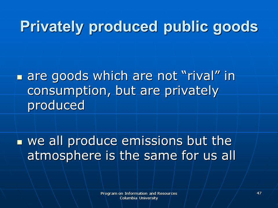 Program on Information and Resources Columbia University 47 Privately produced public goods are goods which are not rival in consumption, but are privately produced are goods which are not rival in consumption, but are privately produced we all produce emissions but the atmosphere is the same for us all we all produce emissions but the atmosphere is the same for us all