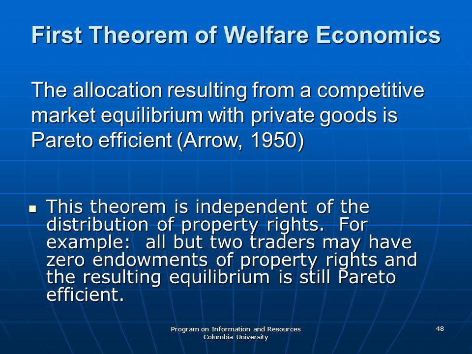 Program on Information and Resources Columbia University 48 First Theorem of Welfare Economics The allocation resulting from a competitive market equilibrium with private goods is Pareto efficient (Arrow, 1950) This theorem is independent of the distribution of property rights.