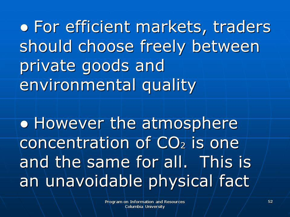 Program on Information and Resources Columbia University 52 ● For efficient markets, traders should choose freely between private goods and environmental quality ● However the atmosphere concentration of CO 2 is one and the same for all.