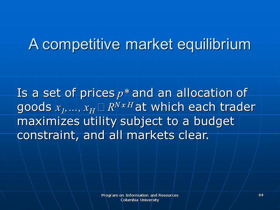 Program on Information and Resources Columbia University 64 A competitive market equilibrium Is a set of prices p* and an allocation of goods x 1,…, x H  R N x H at which each trader maximizes utility subject to a budget constraint, and all markets clear.