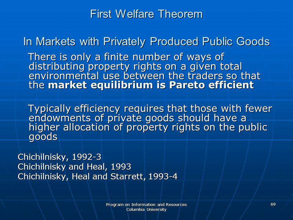 Program on Information and Resources Columbia University 69 First Welfare Theorem In Markets with Privately Produced Public Goods There is only a finite number of ways of distributing property rights on a given total environmental use between the traders so that the market equilibrium is Pareto efficient There is only a finite number of ways of distributing property rights on a given total environmental use between the traders so that the market equilibrium is Pareto efficient Typically efficiency requires that those with fewer endowments of private goods should have a higher allocation of property rights on the public goods Typically efficiency requires that those with fewer endowments of private goods should have a higher allocation of property rights on the public goods Chichilnisky, 1992-3 Chichilnisky and Heal, 1993 Chichilnisky, Heal and Starrett, 1993-4