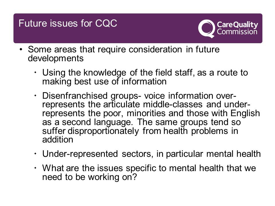 Future issues for CQC Some areas that require consideration in future developments  Using the knowledge of the field staff, as a route to making best use of information  Disenfranchised groups- voice information over- represents the articulate middle-classes and under- represents the poor, minorities and those with English as a second language.