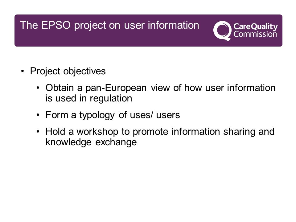 The EPSO project on user information Project objectives Obtain a pan-European view of how user information is used in regulation Form a typology of uses/ users Hold a workshop to promote information sharing and knowledge exchange