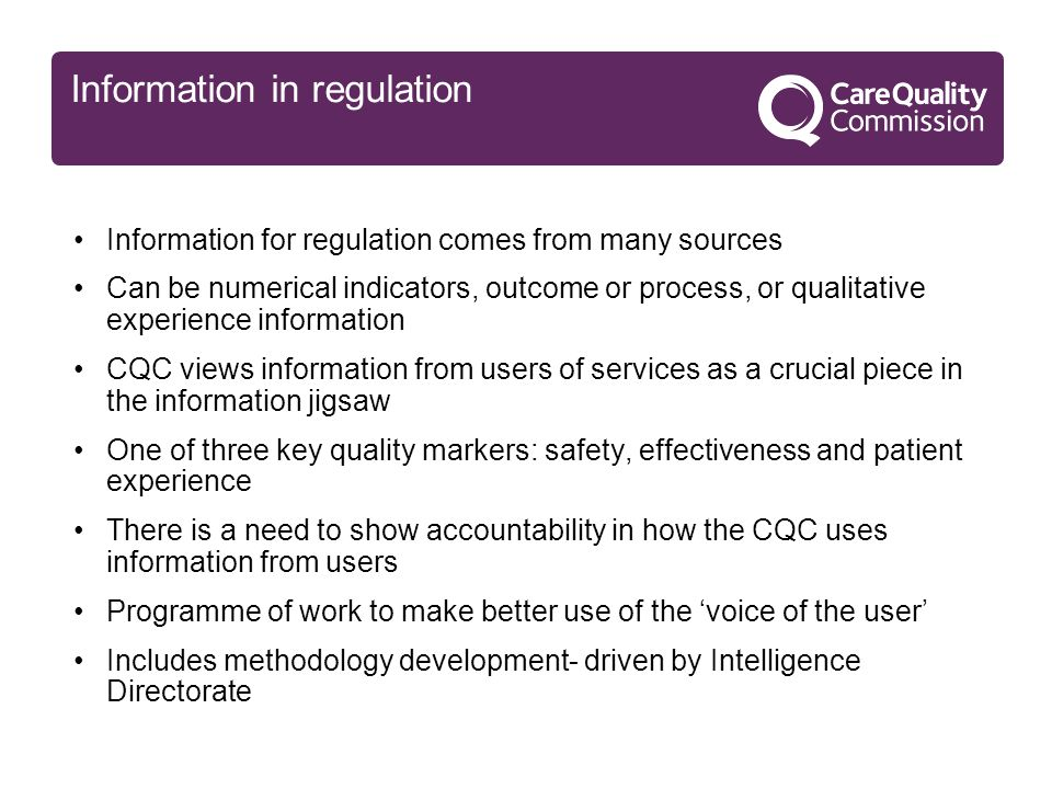 Information in regulation Information for regulation comes from many sources Can be numerical indicators, outcome or process, or qualitative experience information CQC views information from users of services as a crucial piece in the information jigsaw One of three key quality markers: safety, effectiveness and patient experience There is a need to show accountability in how the CQC uses information from users Programme of work to make better use of the 'voice of the user' Includes methodology development- driven by Intelligence Directorate