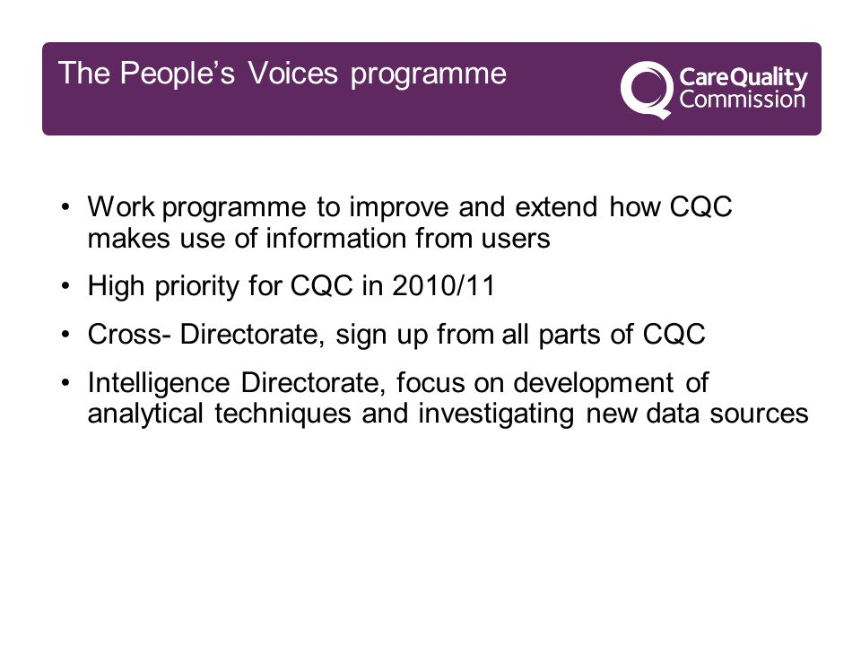 The People's Voices programme Work programme to improve and extend how CQC makes use of information from users High priority for CQC in 2010/11 Cross- Directorate, sign up from all parts of CQC Intelligence Directorate, focus on development of analytical techniques and investigating new data sources