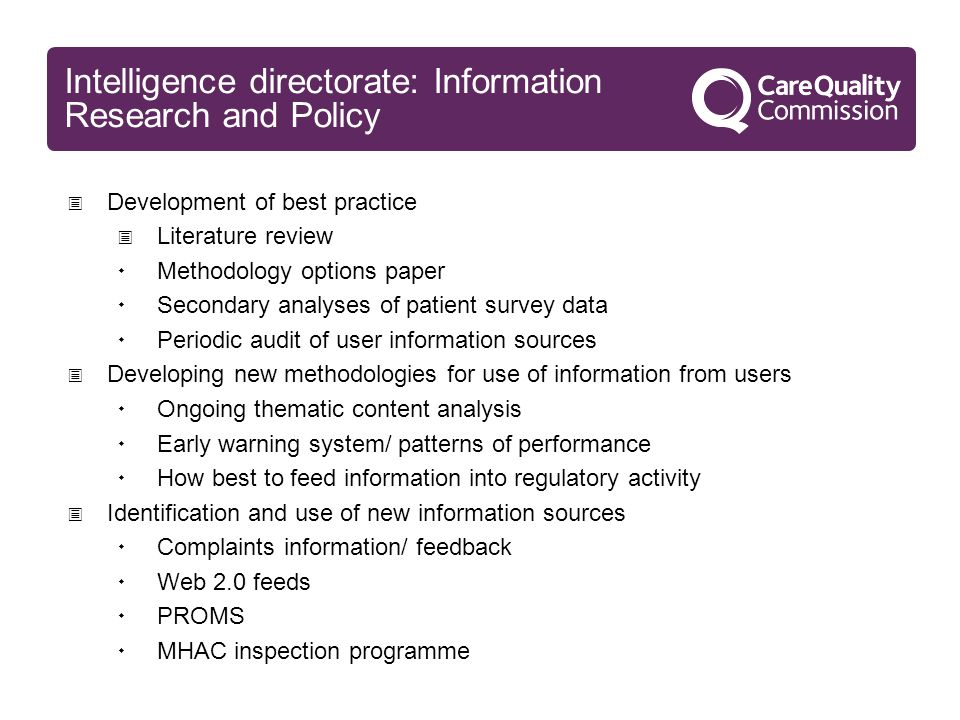 Intelligence directorate: Information Research and Policy  Development of best practice  Literature review  Methodology options paper  Secondary analyses of patient survey data  Periodic audit of user information sources  Developing new methodologies for use of information from users  Ongoing thematic content analysis  Early warning system/ patterns of performance  How best to feed information into regulatory activity  Identification and use of new information sources  Complaints information/ feedback  Web 2.0 feeds  PROMS  MHAC inspection programme