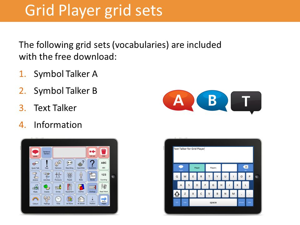 Grid Player grid sets The following grid sets (vocabularies) are included with the free download: 1.Symbol Talker A 2.Symbol Talker B 3.Text Talker 4.Information