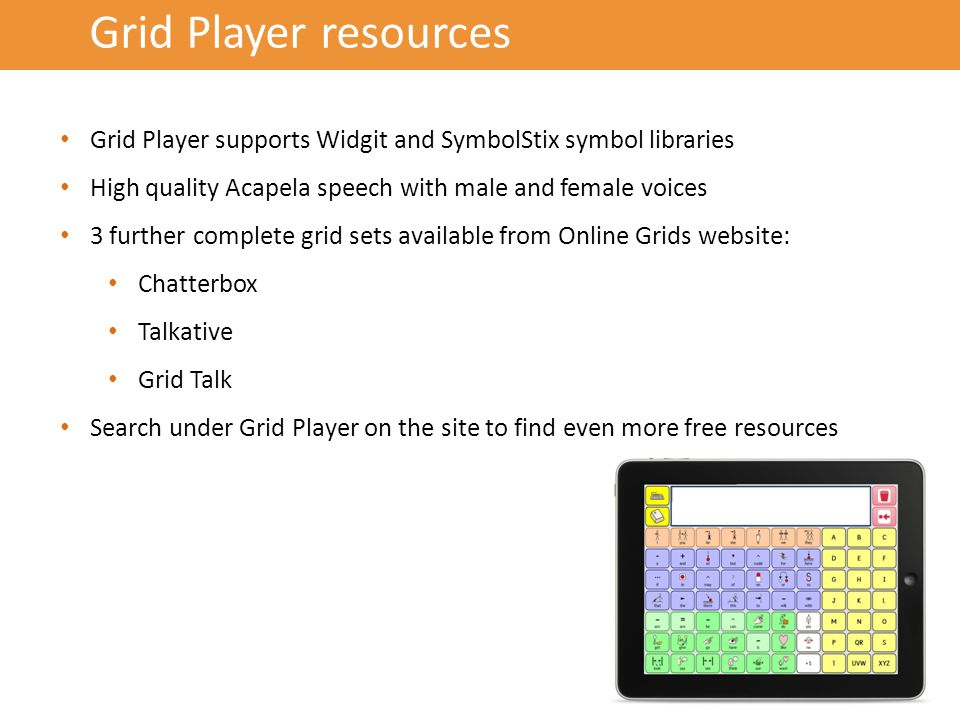 Grid Player resources Grid Player supports Widgit and SymbolStix symbol libraries High quality Acapela speech with male and female voices 3 further complete grid sets available from Online Grids website: Chatterbox Talkative Grid Talk Search under Grid Player on the site to find even more free resources