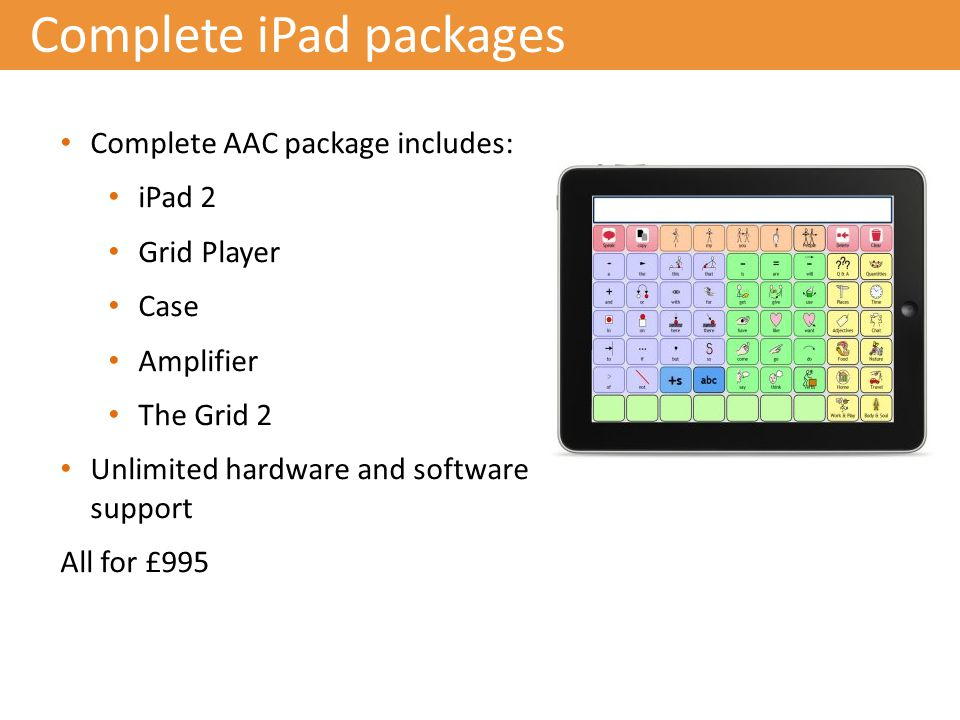 Complete iPad packages Complete AAC package includes: iPad 2 Grid Player Case Amplifier The Grid 2 Unlimited hardware and software support All for £995