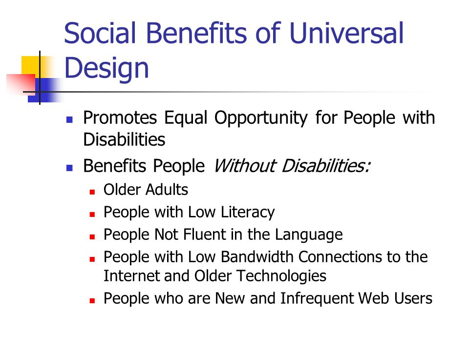 Benefits of Universal Design Benefits Both People with Disabilities AND People without Disabilities Social Benefits Technical Benefits Financial Benefits