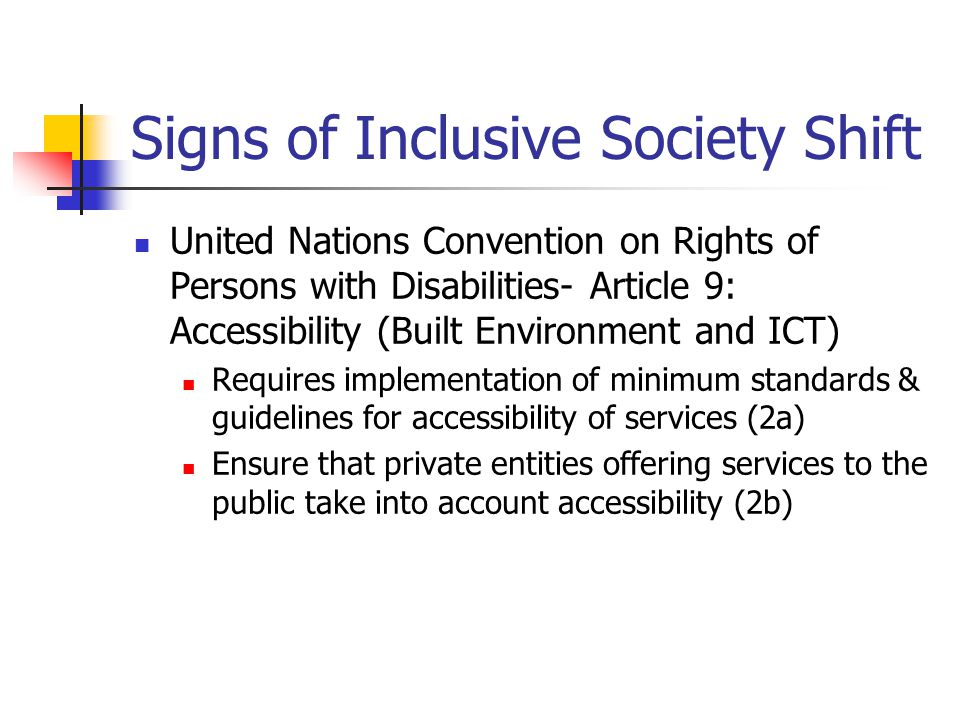 Signs of Inclusive Society Shift United Nations Convention on Rights of Persons with Disabilities- Article 9: Accessibility (Built Environment and ICT) Ensure Access on an equal basis to information and communications, including information and communications technologies (ICT) and systems AND emergency services (1) Requires identification and elimination of barriers to accessibility (1)