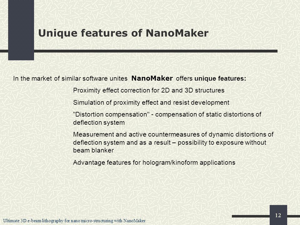 Ultimate 3D e-beam lithography for nano/micro-structuring with NanoMaker 12 Unique features of NanoMaker In the market of similar software unites NanoMaker offers unique features: Proximity effect correction for 2D and 3D structures Simulation of proximity effect and resist development Distortion compensation - compensation of static distortions of deflection system Measurement and active countermeasures of dynamic distortions of deflection system and as a result – possibility to exposure without beam blanker Advantage features for hologram/kinoform applications