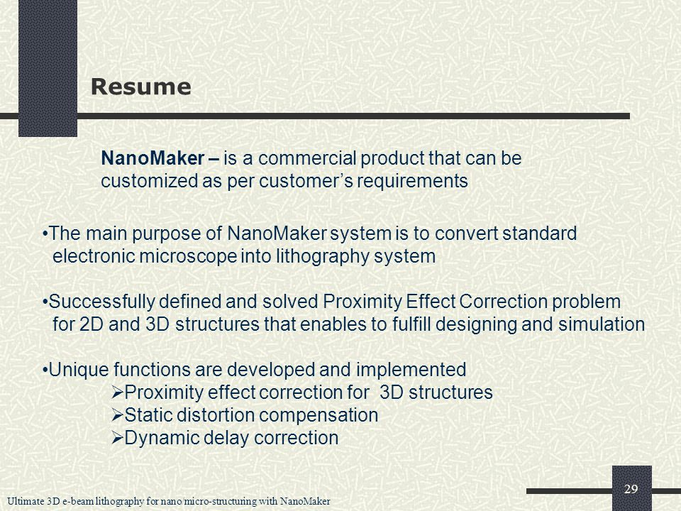 Ultimate 3D e-beam lithography for nano/micro-structuring with NanoMaker 29 Resume The main purpose of NanoMaker system is to convert standard electronic microscope into lithography system Successfully defined and solved Proximity Effect Correction problem for 2D and 3D structures that enables to fulfill designing and simulation Unique functions are developed and implemented  Proximity effect correction for 3D structures  Static distortion compensation  Dynamic delay correction NanoMaker – is a commercial product that can be customized as per customer's requirements