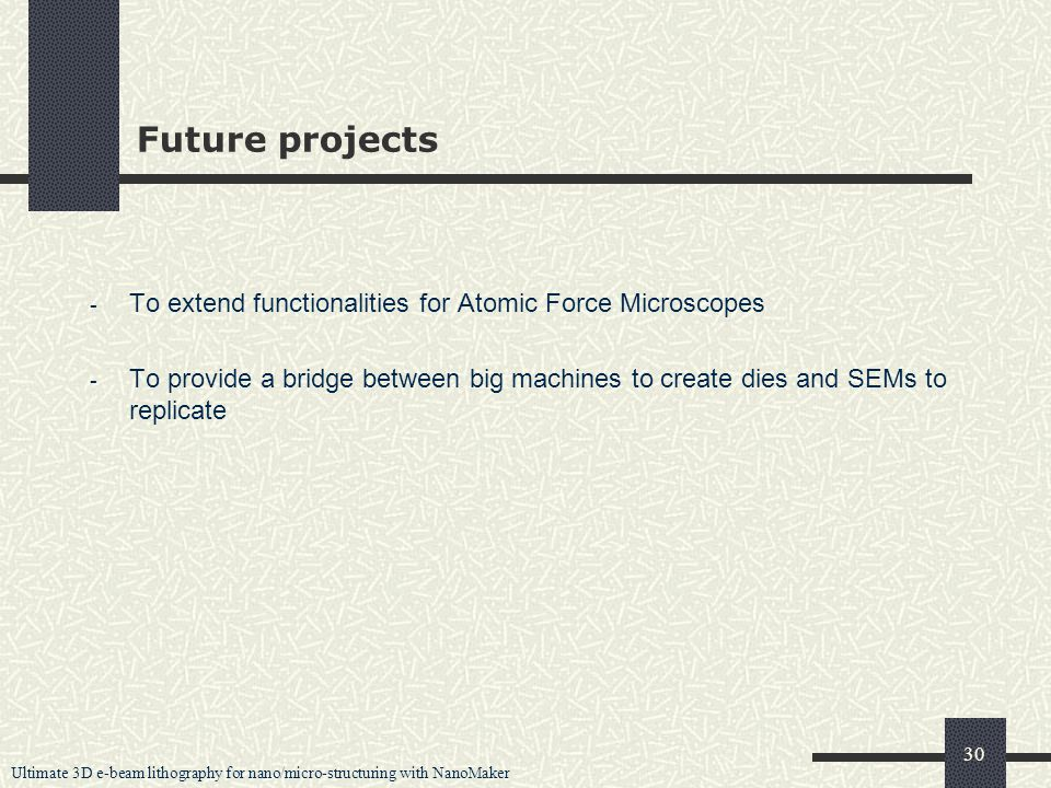 Ultimate 3D e-beam lithography for nano/micro-structuring with NanoMaker 30 Future projects - To extend functionalities for Atomic Force Microscopes - To provide a bridge between big machines to create dies and SEMs to replicate